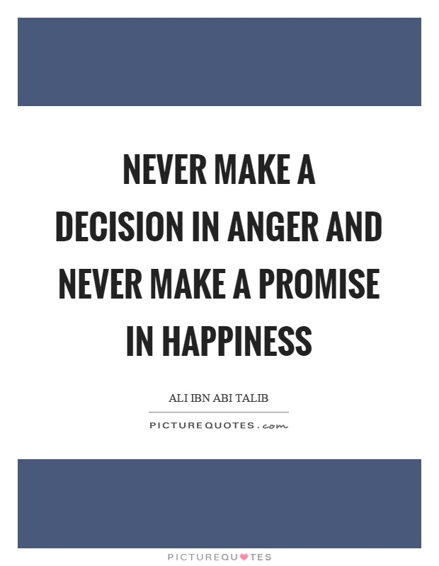Never make a decision in anger and never make a promise in happiness Picture Quote #1