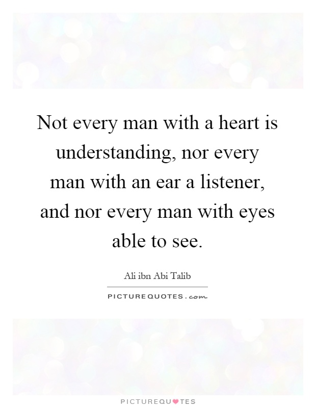 Not every man with a heart is understanding, nor every man with an ear a listener, and nor every man with eyes able to see Picture Quote #1