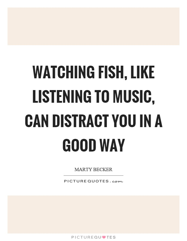Watching fish, like listening to music, can distract you in a good way Picture Quote #1
