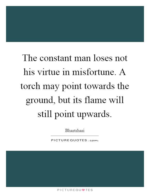 The constant man loses not his virtue in misfortune. A torch may point towards the ground, but its flame will still point upwards Picture Quote #1