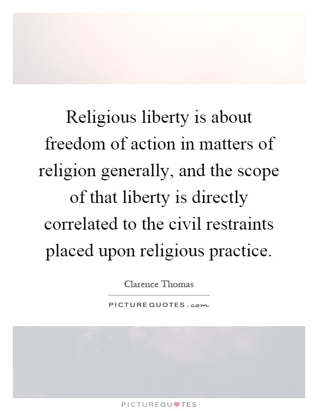 Religious liberty is about freedom of action in matters of religion generally, and the scope of that liberty is directly correlated to the civil restraints placed upon religious practice Picture Quote #1