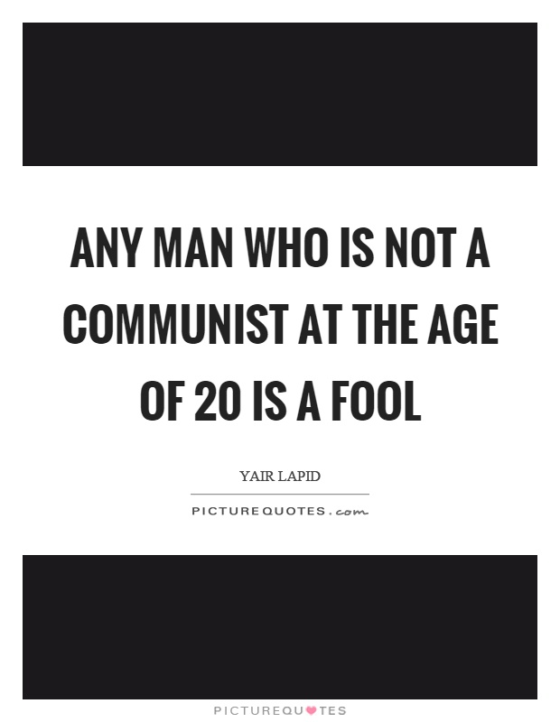 Any man who is not a communist at the age of 20 is a fool Picture Quote #1