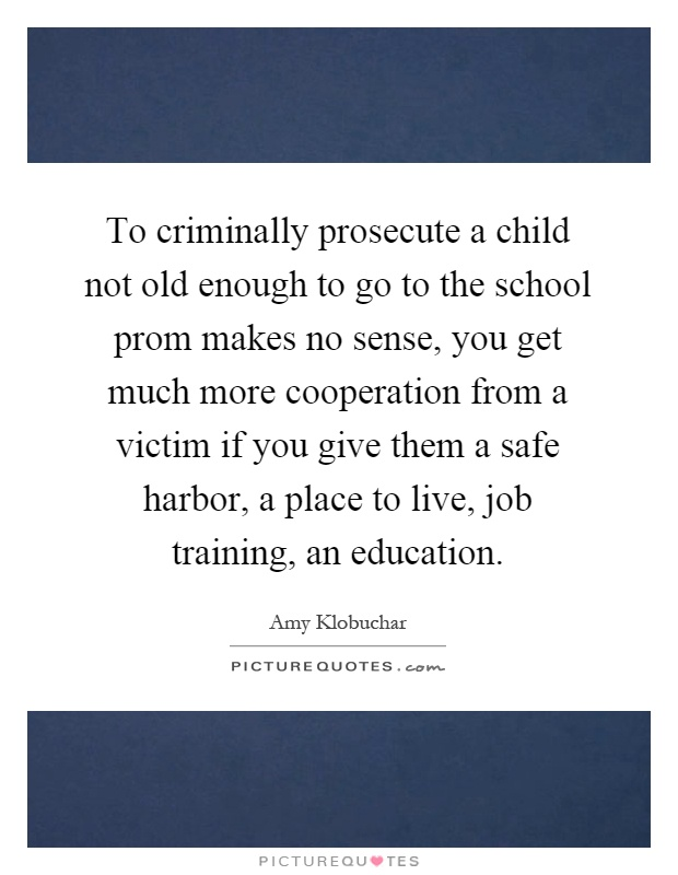 To criminally prosecute a child not old enough to go to the school prom makes no sense, you get much more cooperation from a victim if you give them a safe harbor, a place to live, job training, an education Picture Quote #1