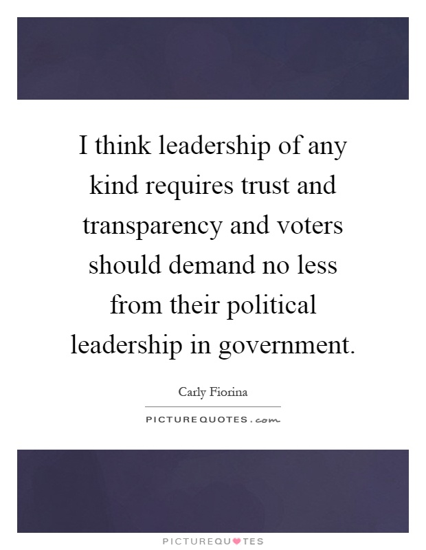 I think leadership of any kind requires trust and transparency and voters should demand no less from their political leadership in government Picture Quote #1