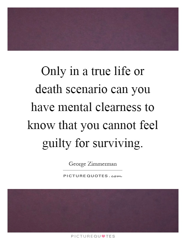 Only in a true life or death scenario can you have mental clearness to know that you cannot feel guilty for surviving Picture Quote #1