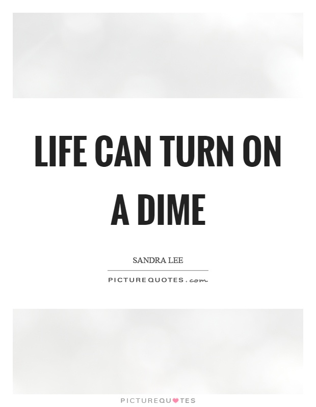 Life can turn on a dime   Picture Quotes