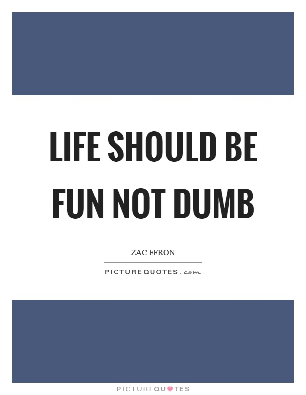 Life should be fun not dumb Picture Quote #1