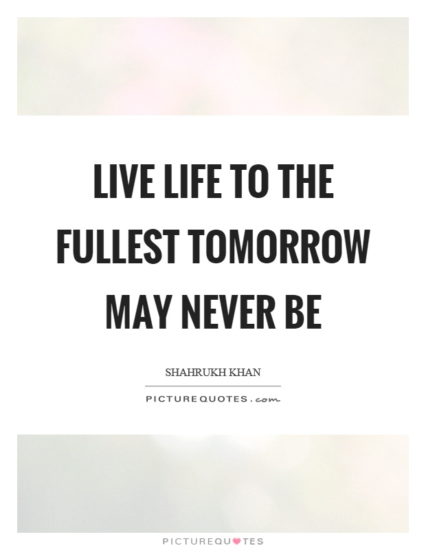 Captivating Live Life To The Fullest Tomorrow May Never Be Picture Quote #1
