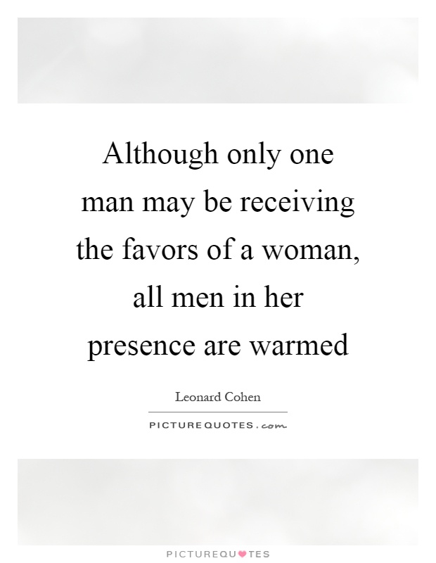 Although only one man may be receiving the favors of a woman, all men in her presence are warmed Picture Quote #1