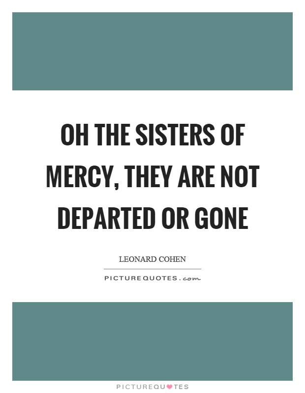 Oh the sisters of mercy, they are not departed or gone Picture Quote #1