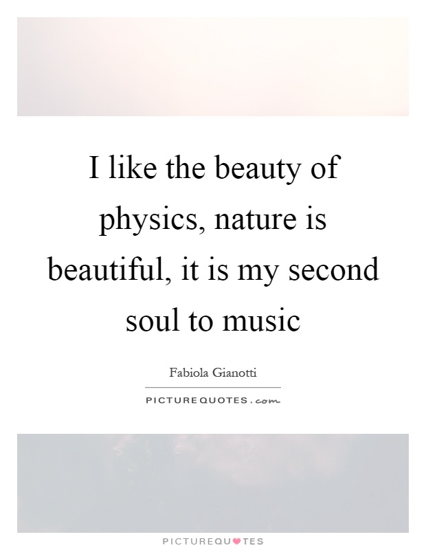 I like the beauty of physics, nature is beautiful, it is my second soul to music Picture Quote #1
