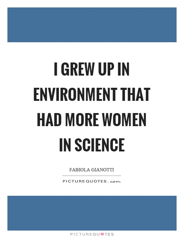 I grew up in environment that had more women in science Picture Quote #1