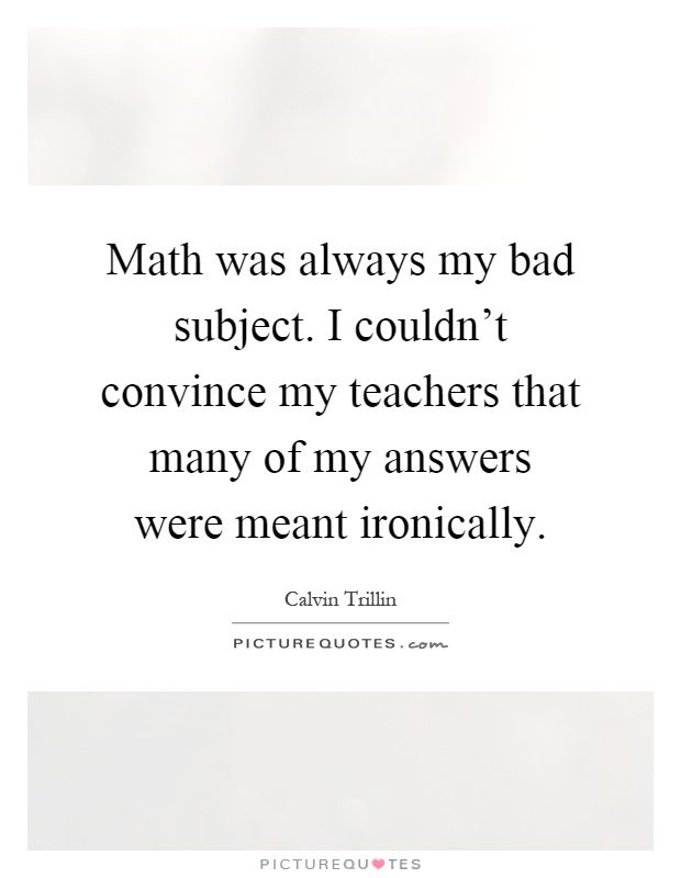 Math was always my bad subject. I couldn\'t convince my teachers ...