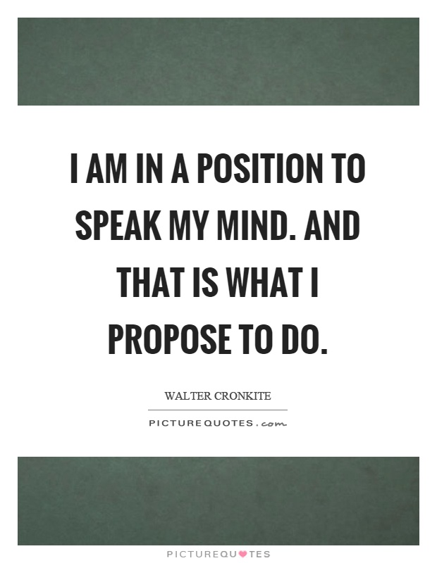 I am in a position to speak my mind. And that is what I propose to do Picture Quote #1