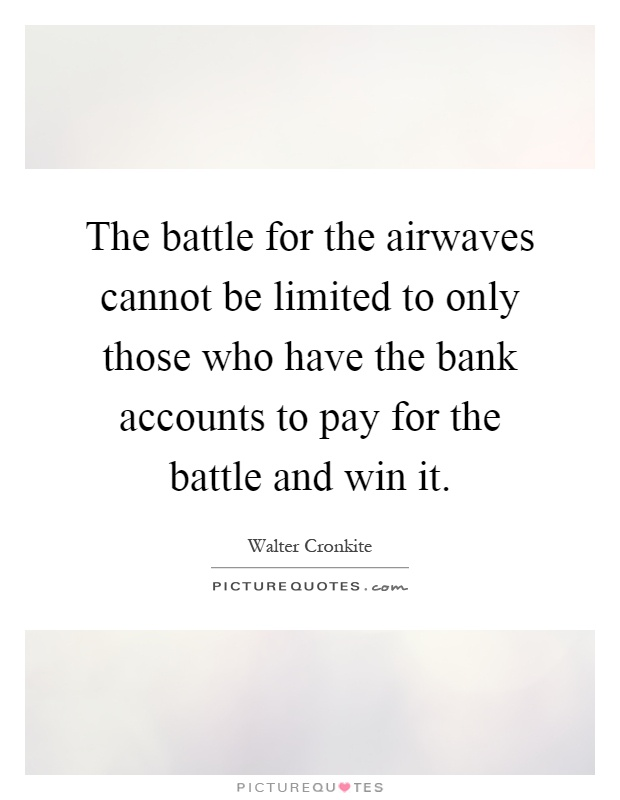 The battle for the airwaves cannot be limited to only those who have the bank accounts to pay for the battle and win it Picture Quote #1