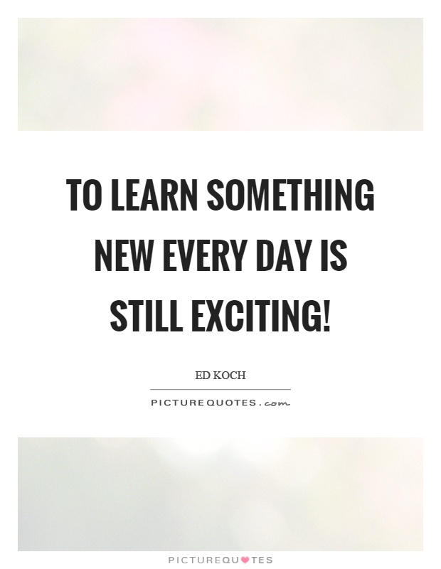 To learn something new every day is still exciting! Picture Quote #1