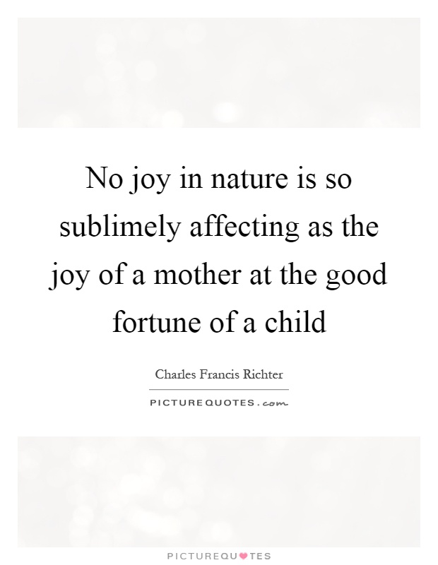 No joy in nature is so sublimely affecting as the joy of a mother at the good fortune of a child Picture Quote #1