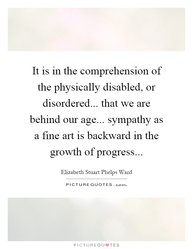 It is in the comprehension of the physically disabled, or disordered... that we are behind our age... sympathy as a fine art is backward in the growth of progress Picture Quote #1
