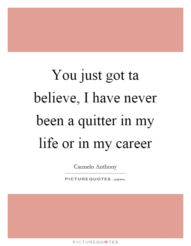 You just got ta believe, I have never been a quitter in my life or in my career Picture Quote #1