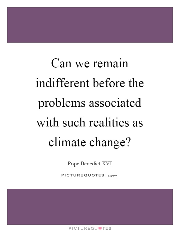 Can we remain indifferent before the problems associated with such realities as climate change? Picture Quote #1