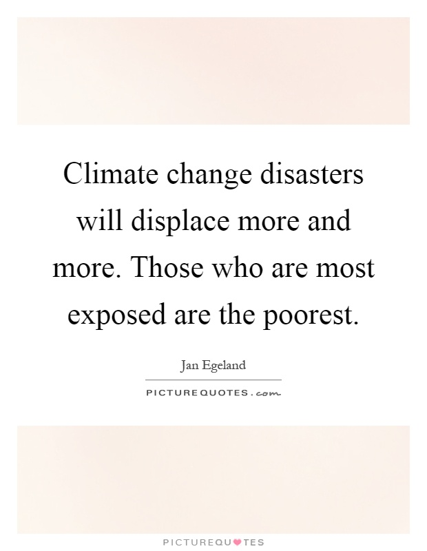 Climate change disasters will displace more and more. Those who are most exposed are the poorest Picture Quote #1