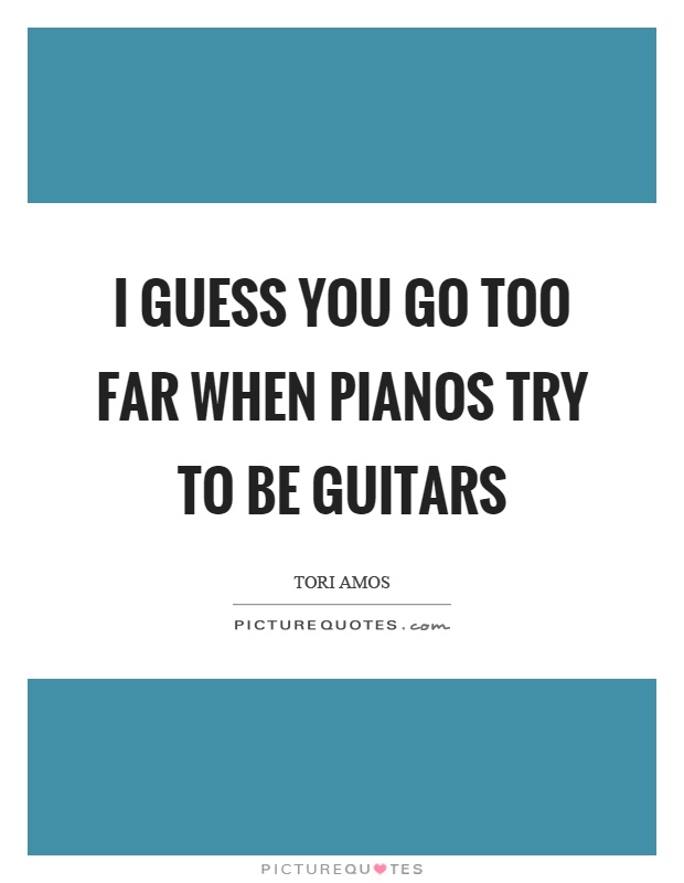 I guess you go too far when pianos try to be guitars Picture Quote #1