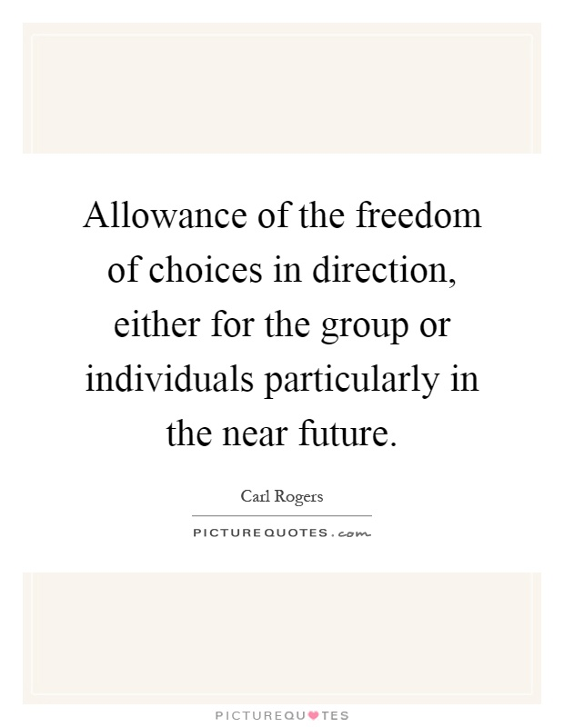 Allowance of the freedom of choices in direction, either for the group or individuals particularly in the near future Picture Quote #1