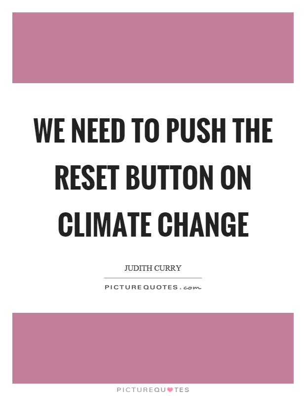 We need to push the reset button on climate change Picture Quote #1