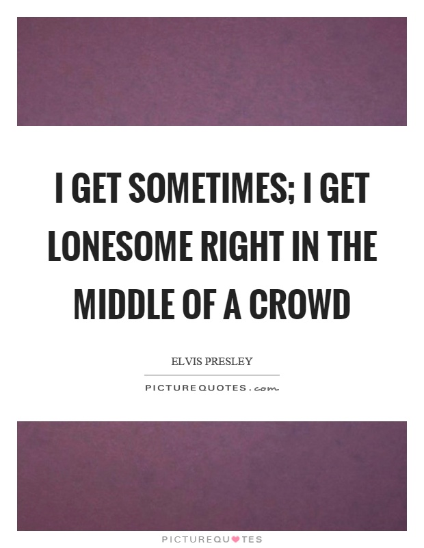 I get sometimes; I get lonesome right in the middle of a crowd Picture Quote #1