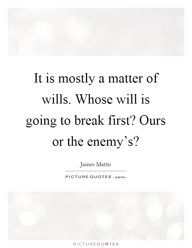 It is mostly a matter of wills. Whose will is going to break first? Ours or the enemy's? Picture Quote #1
