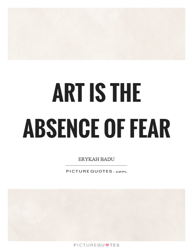 Art is the absence of fear Picture Quote #1