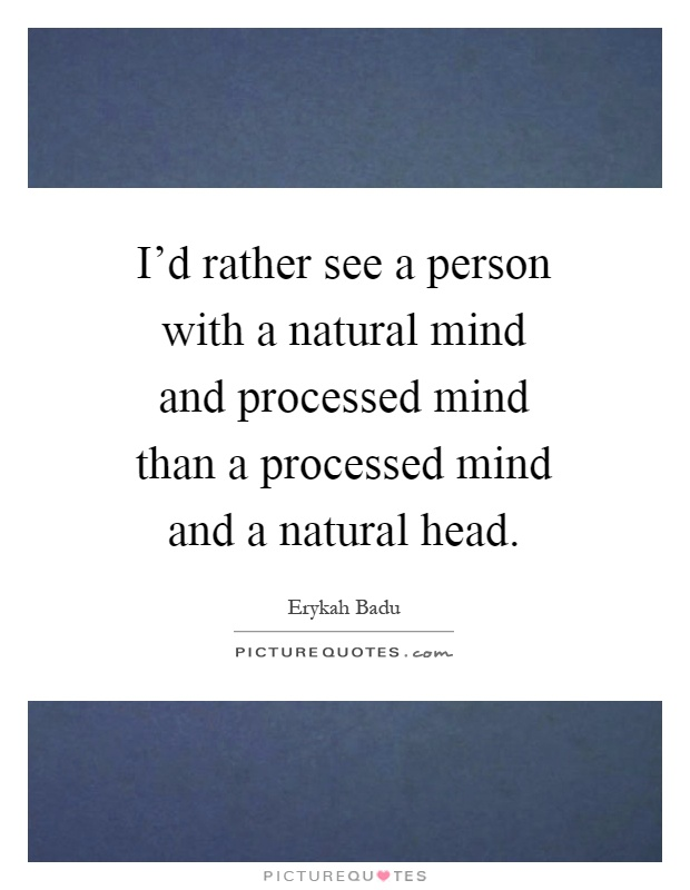 I'd rather see a person with a natural mind and processed mind than a processed mind and a natural head Picture Quote #1