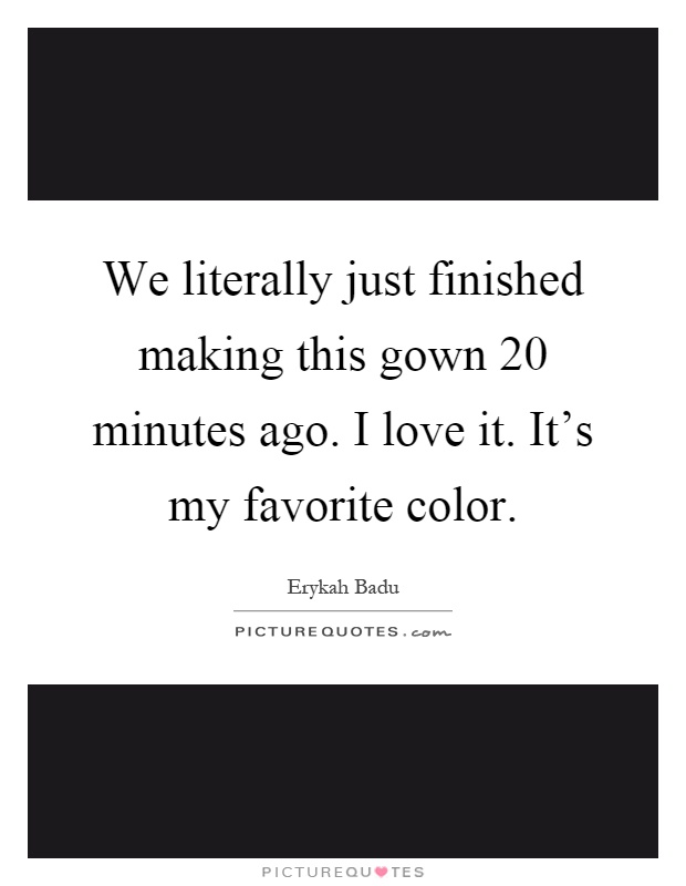 We literally just finished making this gown 20 minutes ago. I love it. It's my favorite color Picture Quote #1