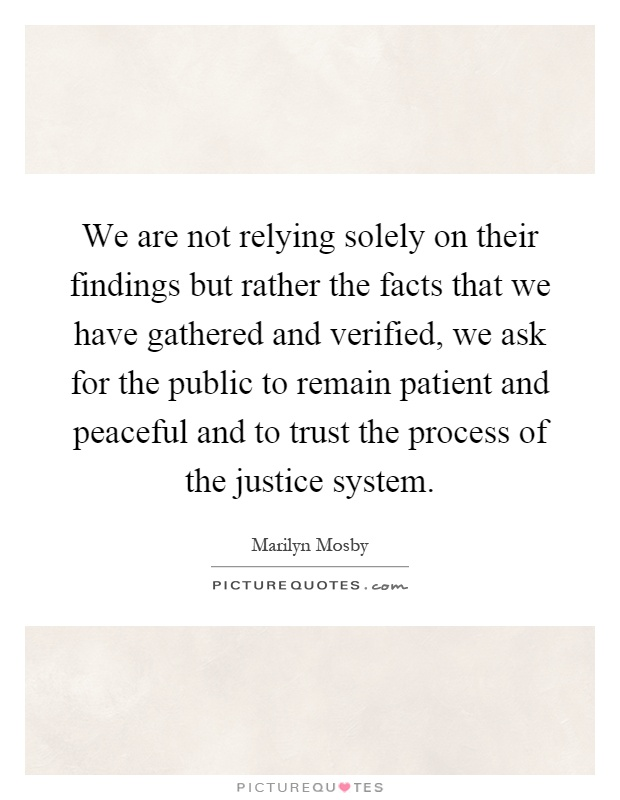 We are not relying solely on their findings but rather the facts that we have gathered and verified, we ask for the public to remain patient and peaceful and to trust the process of the justice system Picture Quote #1