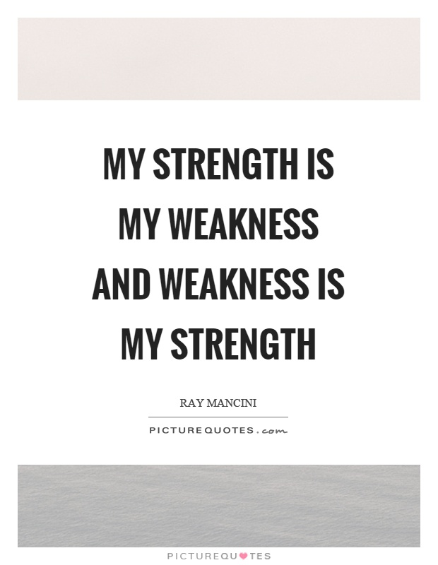 My strength is my weakness and weakness is my strength Picture Quote #1
