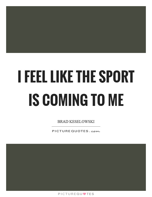 I feel like the sport is coming to me Picture Quote #1