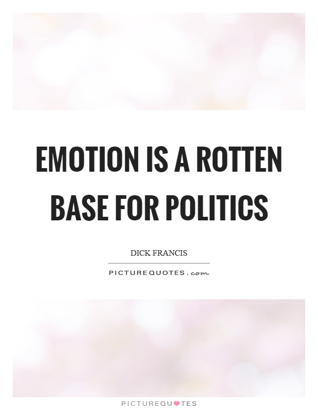 Emotion is a rotten base for politics Picture Quote #1
