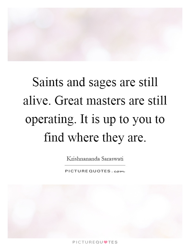 Saints and sages are still alive. Great masters are still operating. It is up to you to find where they are Picture Quote #1