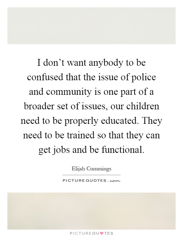 I don't want anybody to be confused that the issue of police and community is one part of a broader set of issues, our children need to be properly educated. They need to be trained so that they can get jobs and be functional Picture Quote #1
