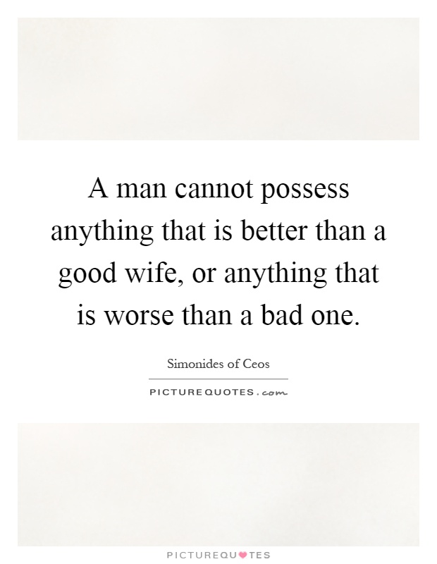 A man cannot possess anything that is better than a good wife, or anything that is worse than a bad one Picture Quote #1