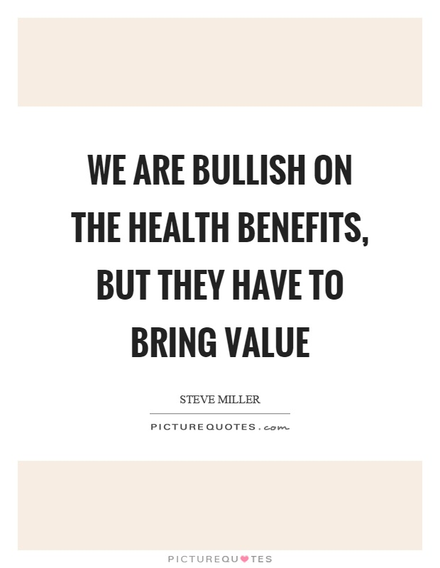 We are bullish on the health benefits, but they have to bring value Picture Quote #1