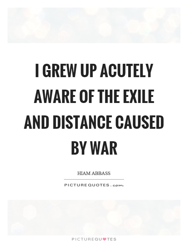 I grew up acutely aware of the exile and distance caused by war Picture Quote #1