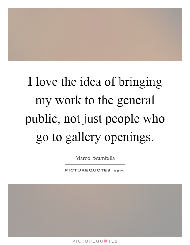 I love the idea of bringing my work to the general public, not just people who go to gallery openings Picture Quote #1