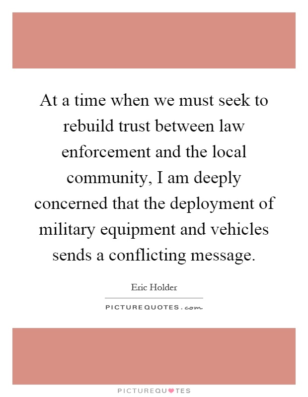 At a time when we must seek to rebuild trust between law enforcement and the local community, I am deeply concerned that the deployment of military equipment and vehicles sends a conflicting message Picture Quote #1