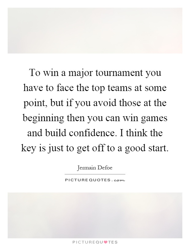 To win a major tournament you have to face the top teams at some point, but if you avoid those at the beginning then you can win games and build confidence. I think the key is just to get off to a good start Picture Quote #1
