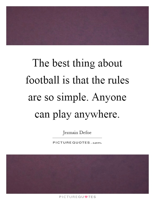 The best thing about football is that the rules are so simple. Anyone can play anywhere Picture Quote #1