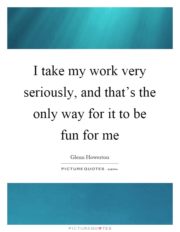 I take my work very seriously, and that's the only way for it to be fun for me Picture Quote #1