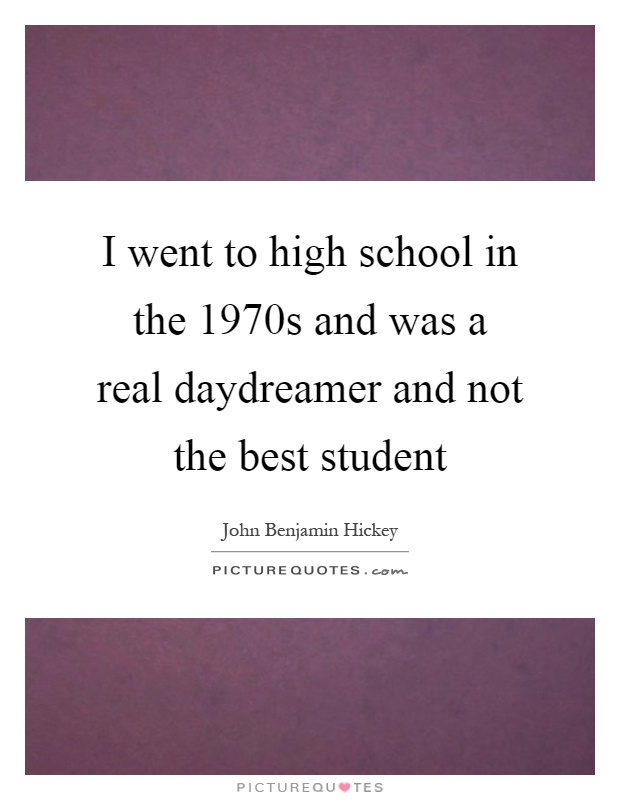 I went to high school in the 1970s and was a real daydreamer and not the best student Picture Quote #1