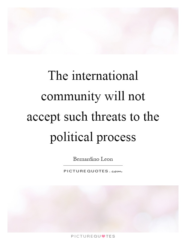 The international community will not accept such threats to the political process Picture Quote #1