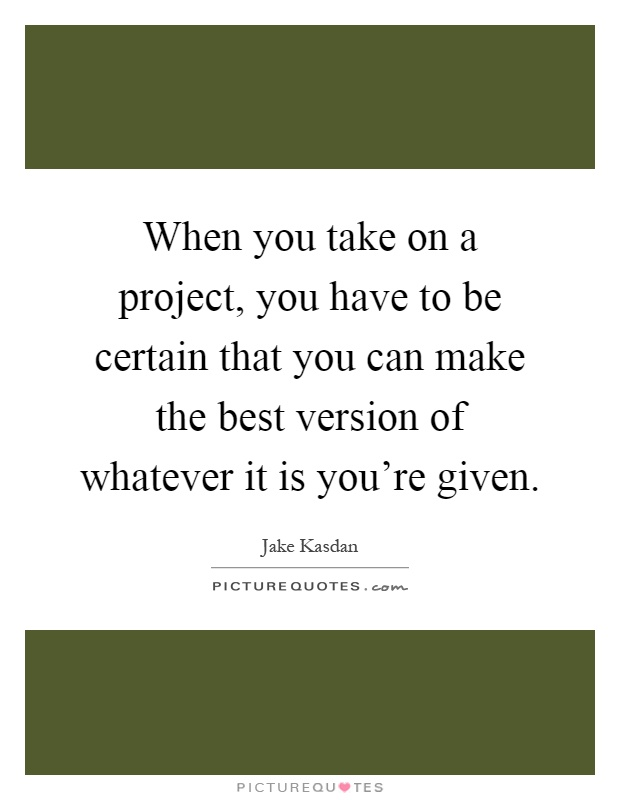 When you take on a project, you have to be certain that you can make the best version of whatever it is you're given Picture Quote #1